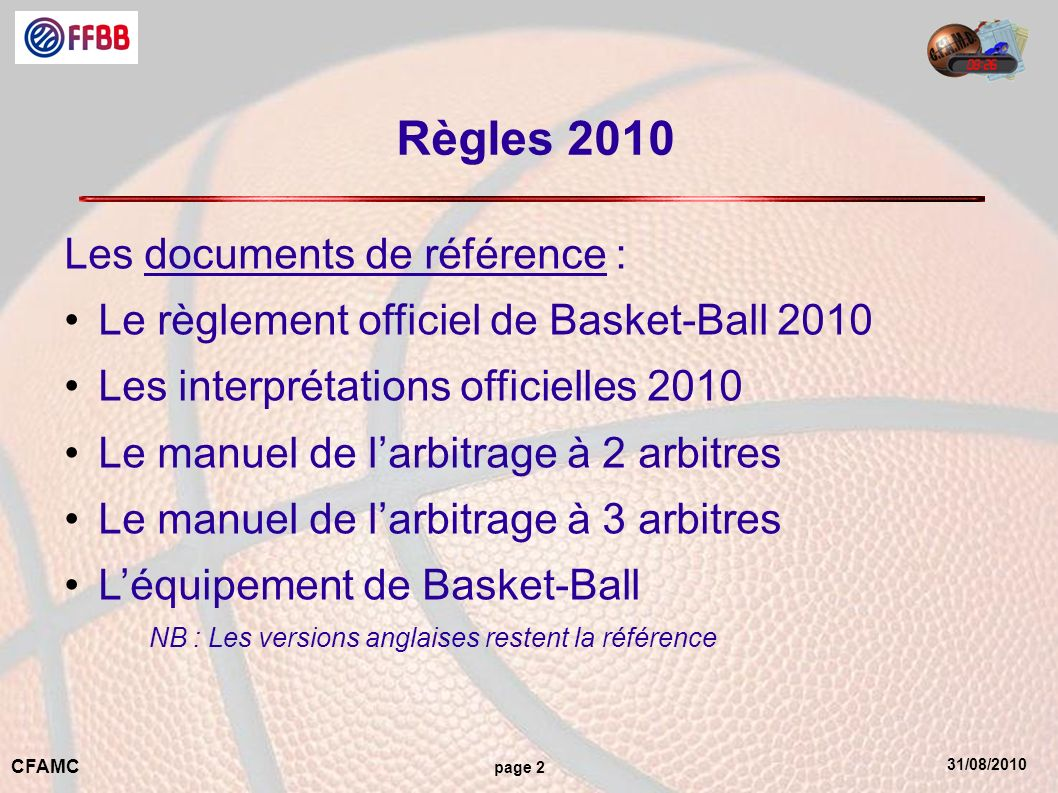 31/08/2010 CFAMC page 2 Règles 2010 Les documents de référence : Le règlement officiel de Basket-Ball 2010 Les interprétations officielles 2010 Le man