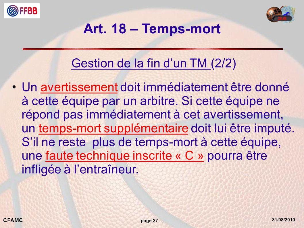 31/08/2010 CFAMC page 27 Art. 18 – Temps-mort Gestion de la fin dun TM (2/2) Un avertissement doit immédiatement être donné à cette équipe par un arbi