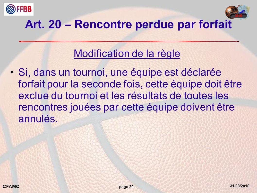31/08/2010 CFAMC page 29 Art. 20 – Rencontre perdue par forfait Modification de la règle Si, dans un tournoi, une équipe est déclarée forfait pour la