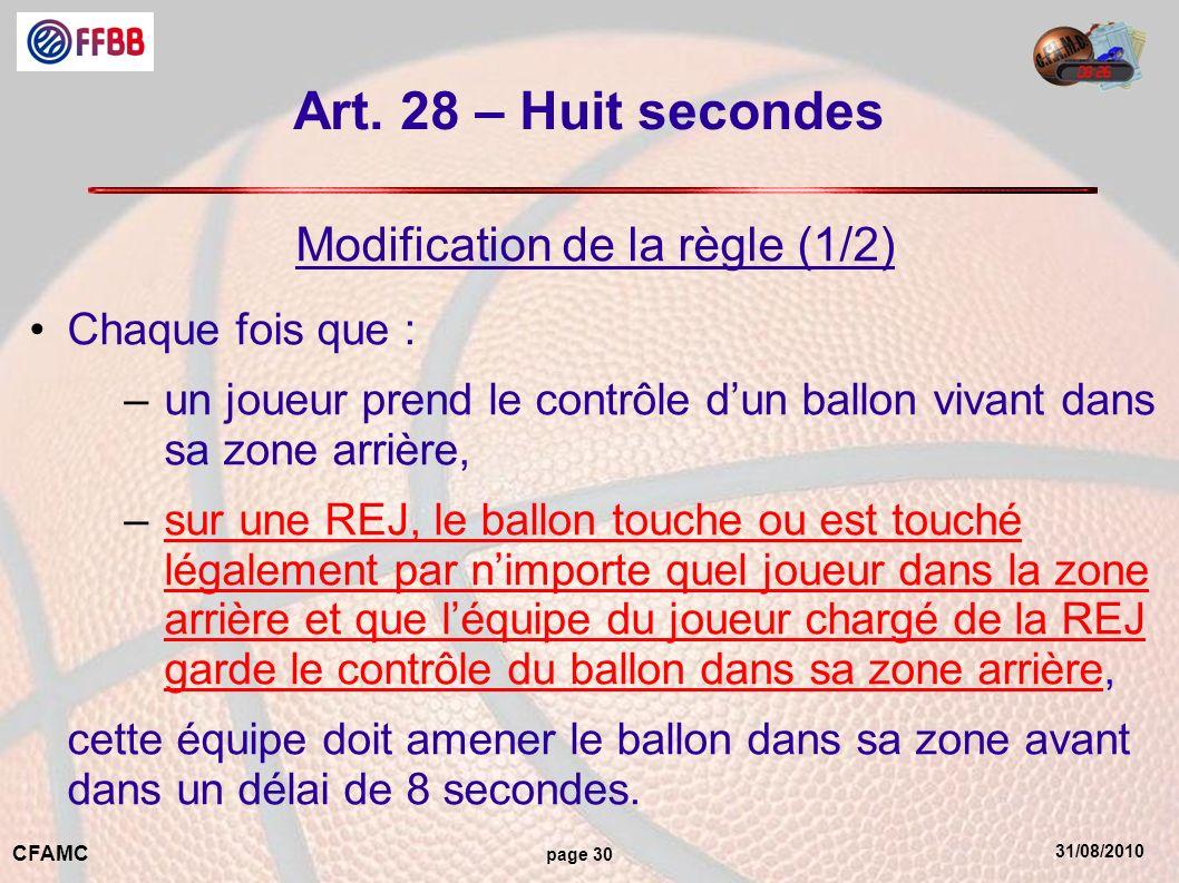 31/08/2010 CFAMC page 30 Art. 28 – Huit secondes Modification de la règle (1/2) Chaque fois que : –un joueur prend le contrôle dun ballon vivant dans