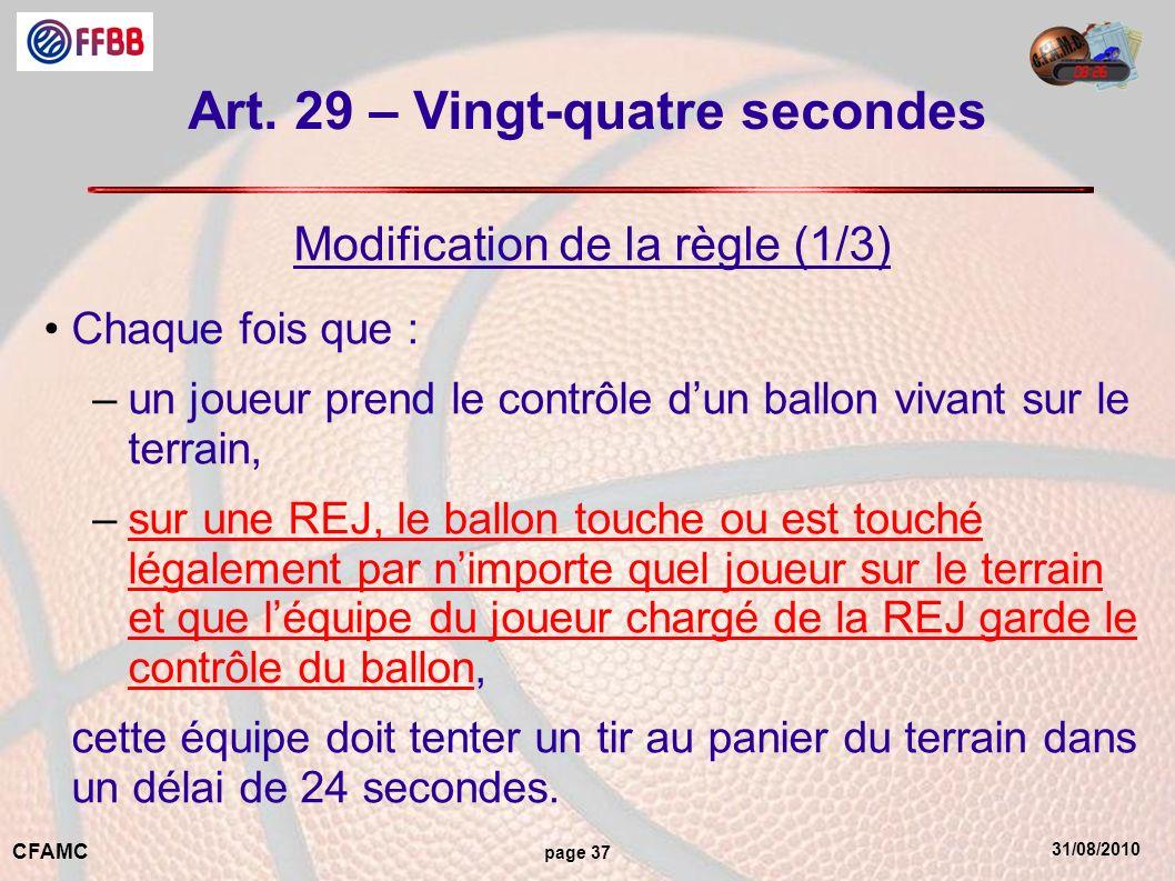 31/08/2010 CFAMC page 37 Art. 29 – Vingt-quatre secondes Modification de la règle (1/3) Chaque fois que : –un joueur prend le contrôle dun ballon viva
