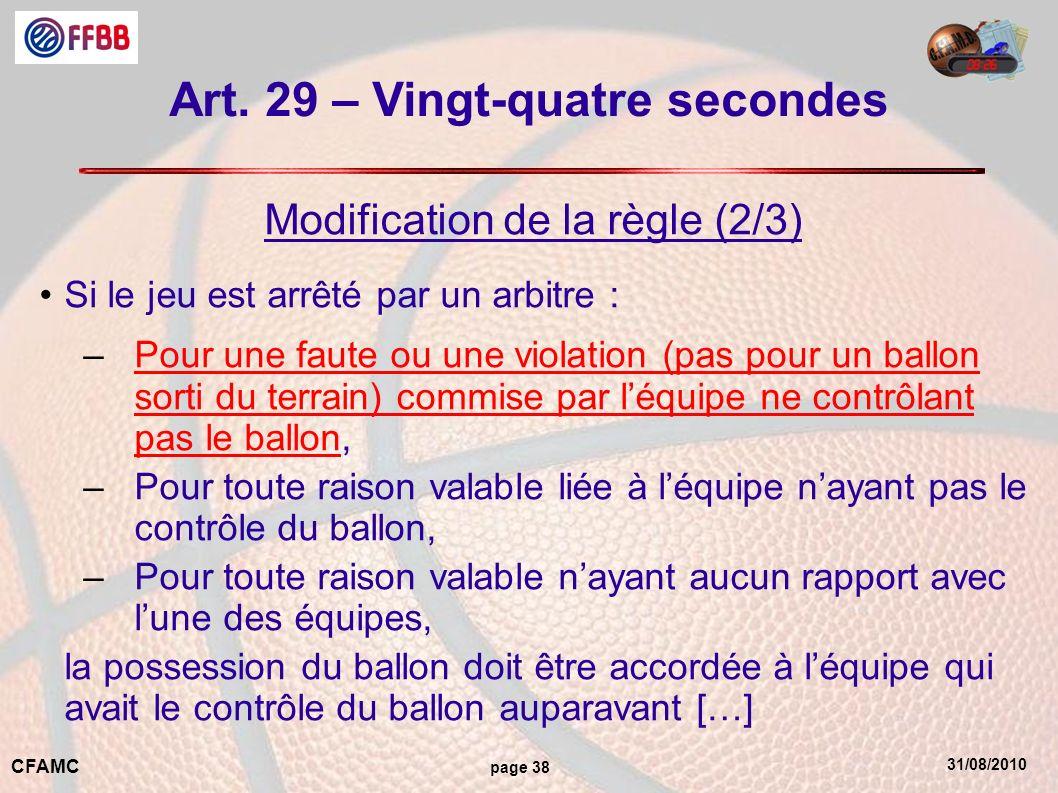 31/08/2010 CFAMC page 38 Art. 29 – Vingt-quatre secondes Modification de la règle (2/3) Si le jeu est arrêté par un arbitre : –Pour une faute ou une v