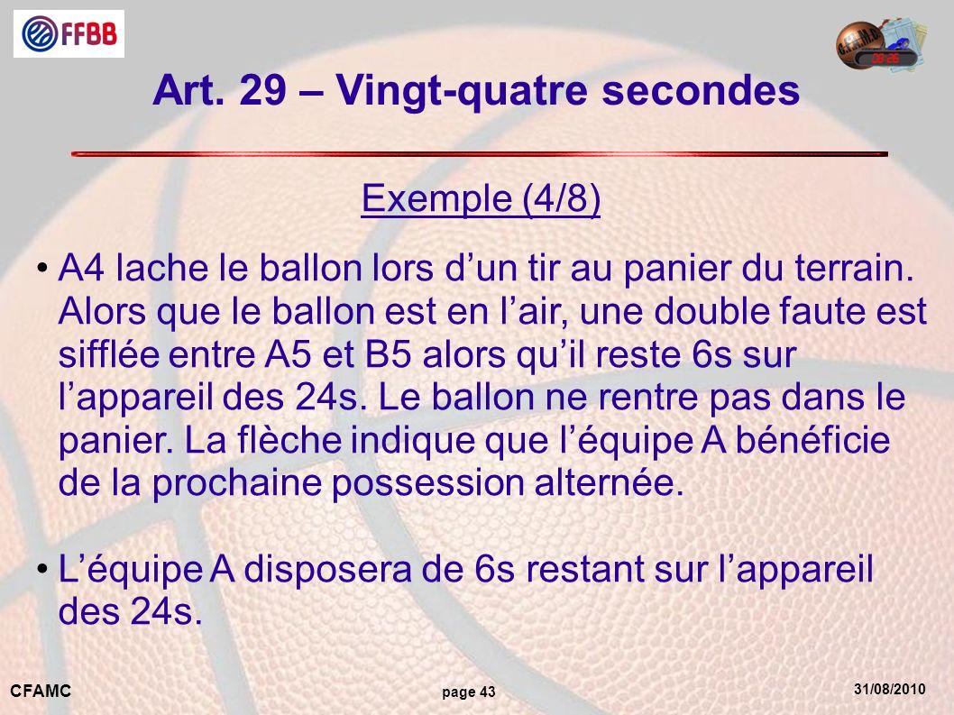 31/08/2010 CFAMC page 43 Art. 29 – Vingt-quatre secondes Exemple (4/8) A4 lache le ballon lors dun tir au panier du terrain. Alors que le ballon est e