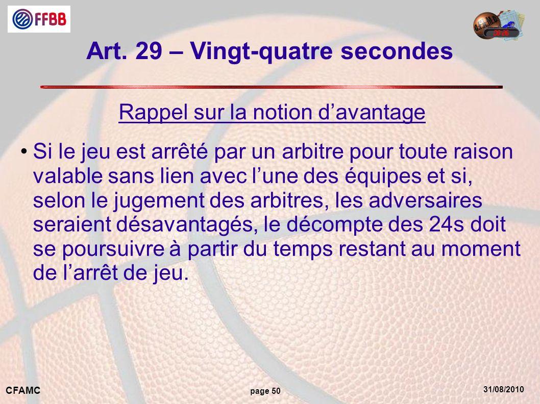 31/08/2010 CFAMC page 50 Art. 29 – Vingt-quatre secondes Rappel sur la notion davantage Si le jeu est arrêté par un arbitre pour toute raison valable