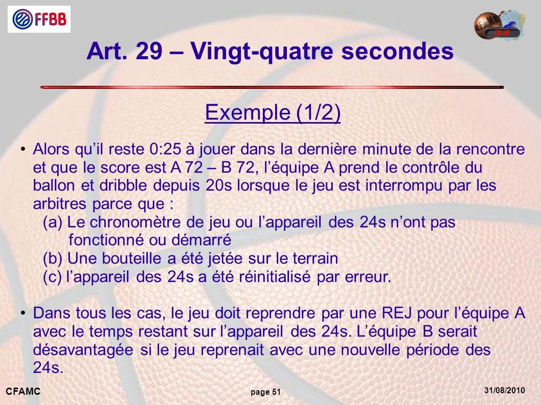 31/08/2010 CFAMC page 51 Art. 29 – Vingt-quatre secondes Exemple (1/2) Alors quil reste 0:25 à jouer dans la dernière minute de la rencontre et que le