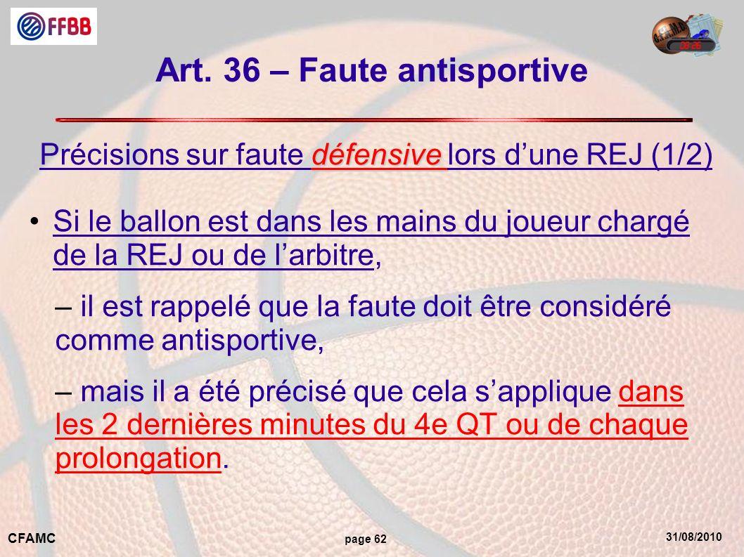 31/08/2010 CFAMC page 62 Art. 36 – Faute antisportive défensive Précisions sur faute défensive lors dune REJ (1/2) Si le ballon est dans les mains du