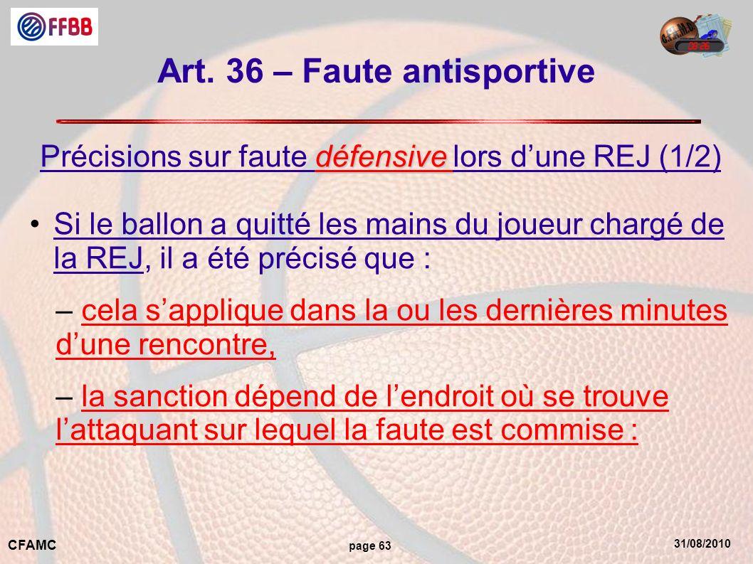 31/08/2010 CFAMC page 63 Art. 36 – Faute antisportive défensive Précisions sur faute défensive lors dune REJ (1/2) Si le ballon a quitté les mains du