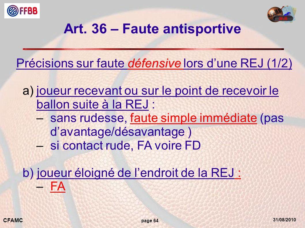 31/08/2010 CFAMC page 64 Art. 36 – Faute antisportive défensive Précisions sur faute défensive lors dune REJ (1/2) a)joueur recevant ou sur le point d
