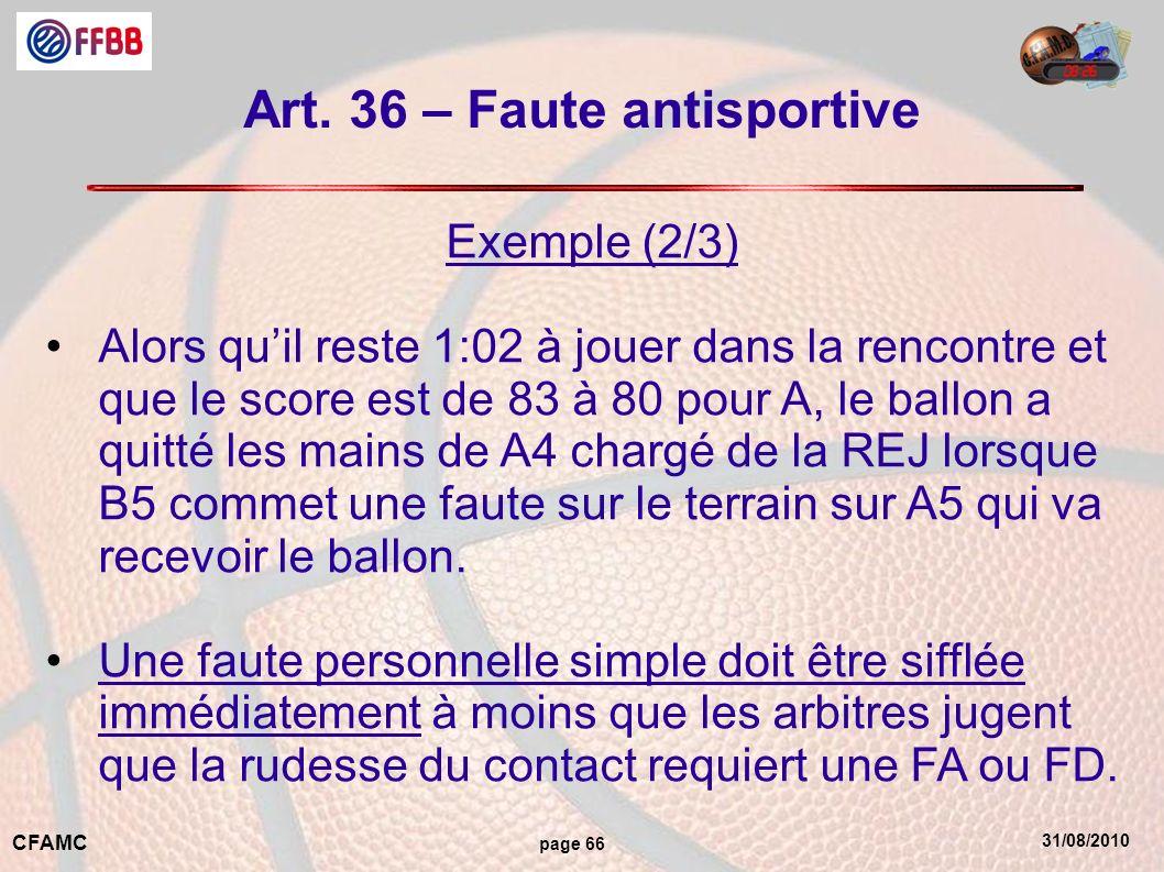 31/08/2010 CFAMC page 66 Art. 36 – Faute antisportive Exemple (2/3) Alors quil reste 1:02 à jouer dans la rencontre et que le score est de 83 à 80 pou