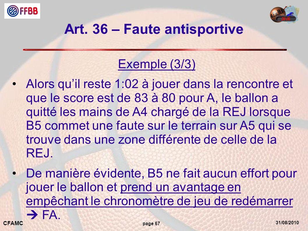 31/08/2010 CFAMC page 67 Art. 36 – Faute antisportive Exemple (3/3) Alors quil reste 1:02 à jouer dans la rencontre et que le score est de 83 à 80 pou