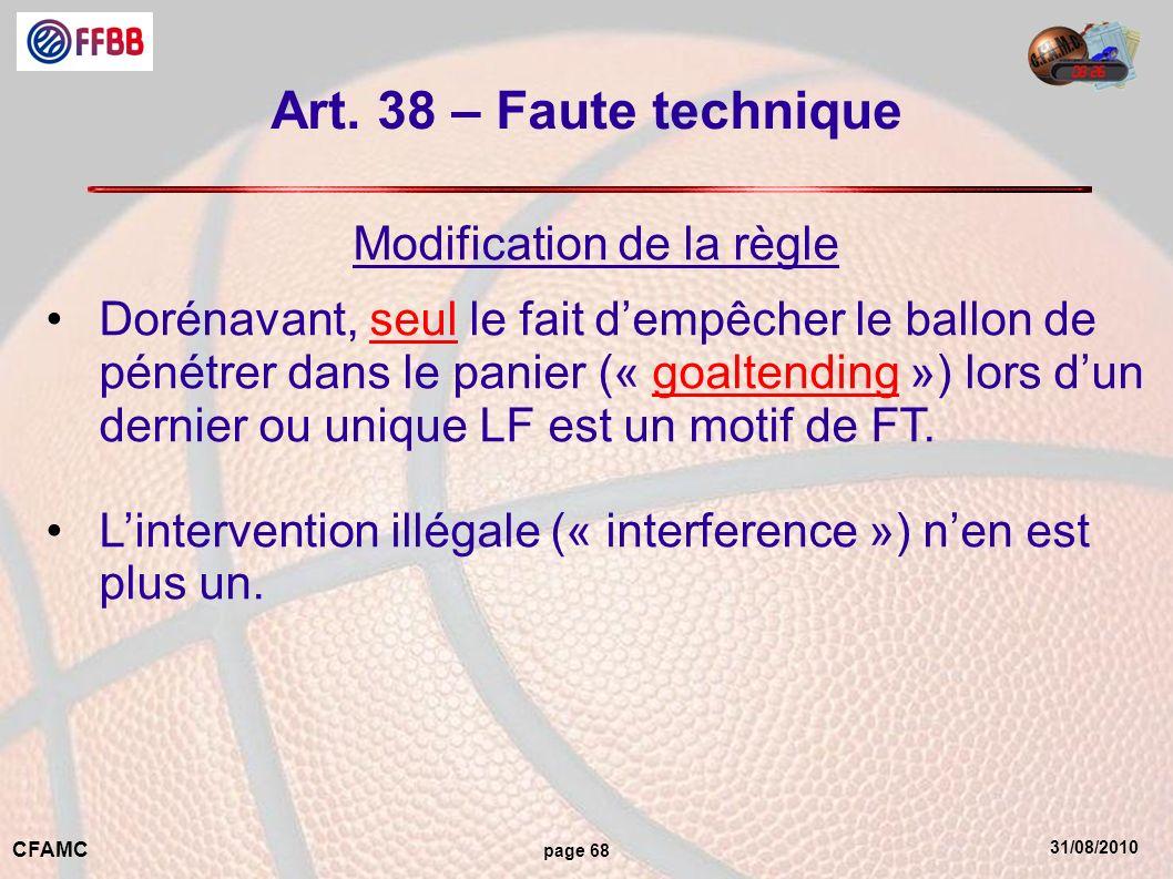 31/08/2010 CFAMC page 68 Art. 38 – Faute technique Modification de la règle Dorénavant, seul le fait dempêcher le ballon de pénétrer dans le panier («
