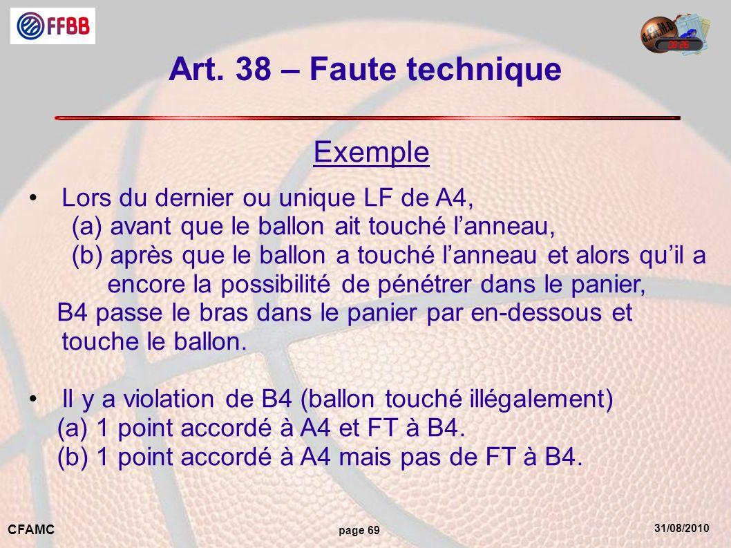 31/08/2010 CFAMC page 69 Art. 38 – Faute technique Exemple Lors du dernier ou unique LF de A4, (a) avant que le ballon ait touché lanneau, (b) après q
