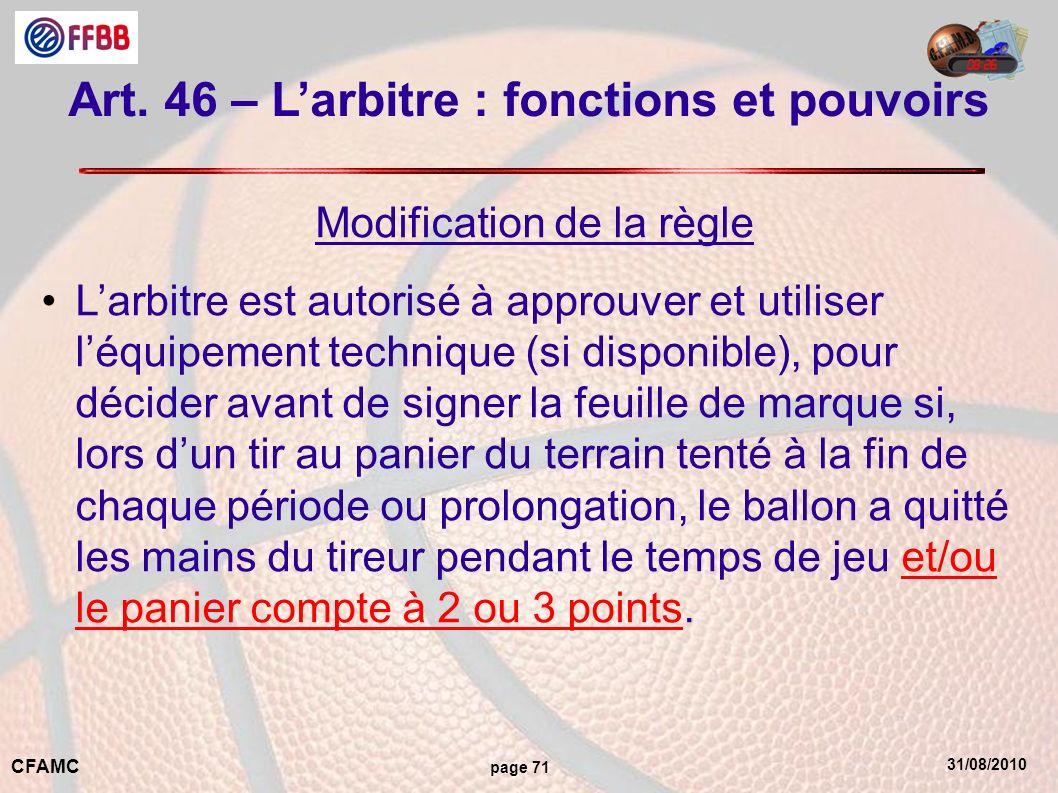 31/08/2010 CFAMC page 71 Art. 46 – Larbitre : fonctions et pouvoirs Modification de la règle Larbitre est autorisé à approuver et utiliser léquipement