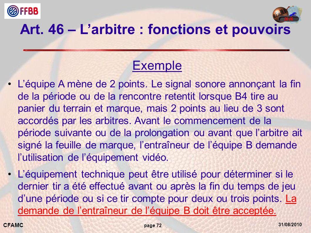 31/08/2010 CFAMC page 72 Art. 46 – Larbitre : fonctions et pouvoirs Exemple Léquipe A mène de 2 points. Le signal sonore annonçant la fin de la périod