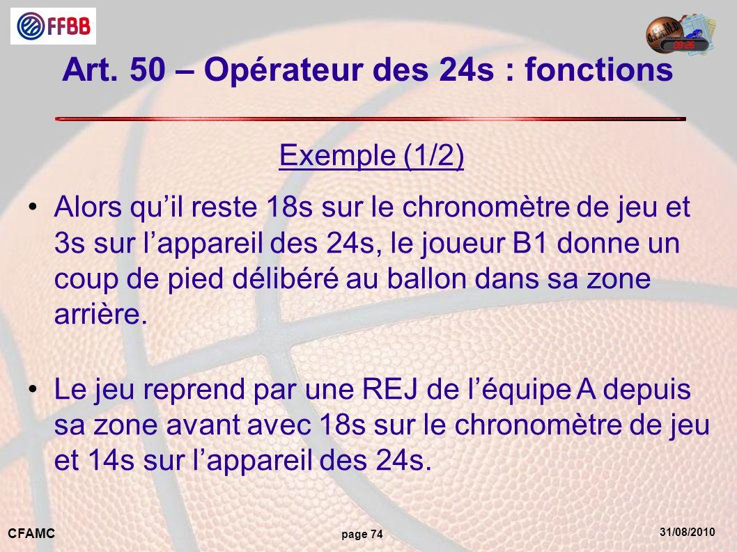31/08/2010 CFAMC page 74 Art. 50 – Opérateur des 24s : fonctions Exemple (1/2) Alors quil reste 18s sur le chronomètre de jeu et 3s sur lappareil des