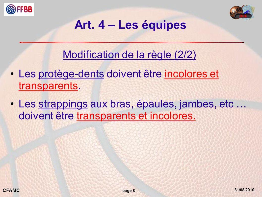31/08/2010 CFAMC page 8 Art. 4 – Les équipes Modification de la règle (2/2) Les protège-dents doivent être incolores et transparents. Les strappings a