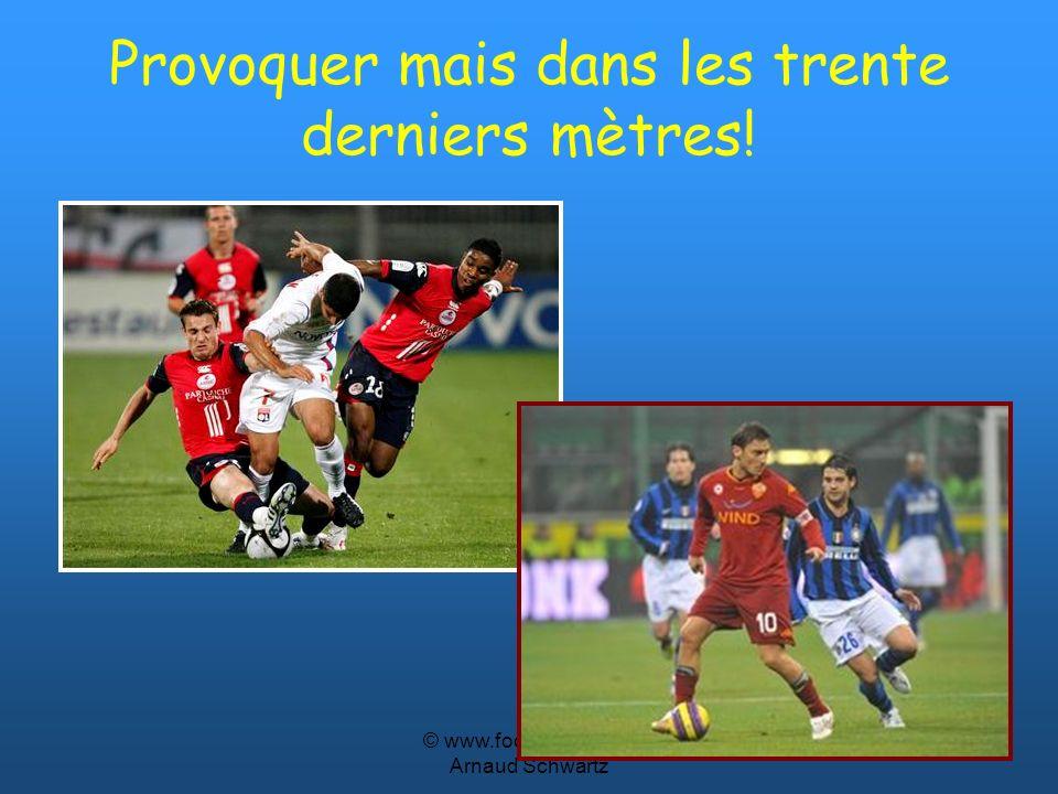 © www.footballcoach.fr Arnaud Schwartz Provoquer mais dans les trente derniers mètres!