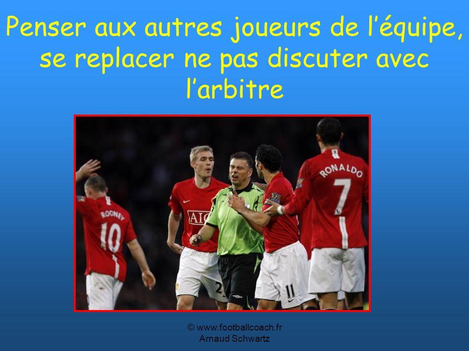© www.footballcoach.fr Arnaud Schwartz Penser aux autres joueurs de léquipe, se replacer ne pas discuter avec larbitre