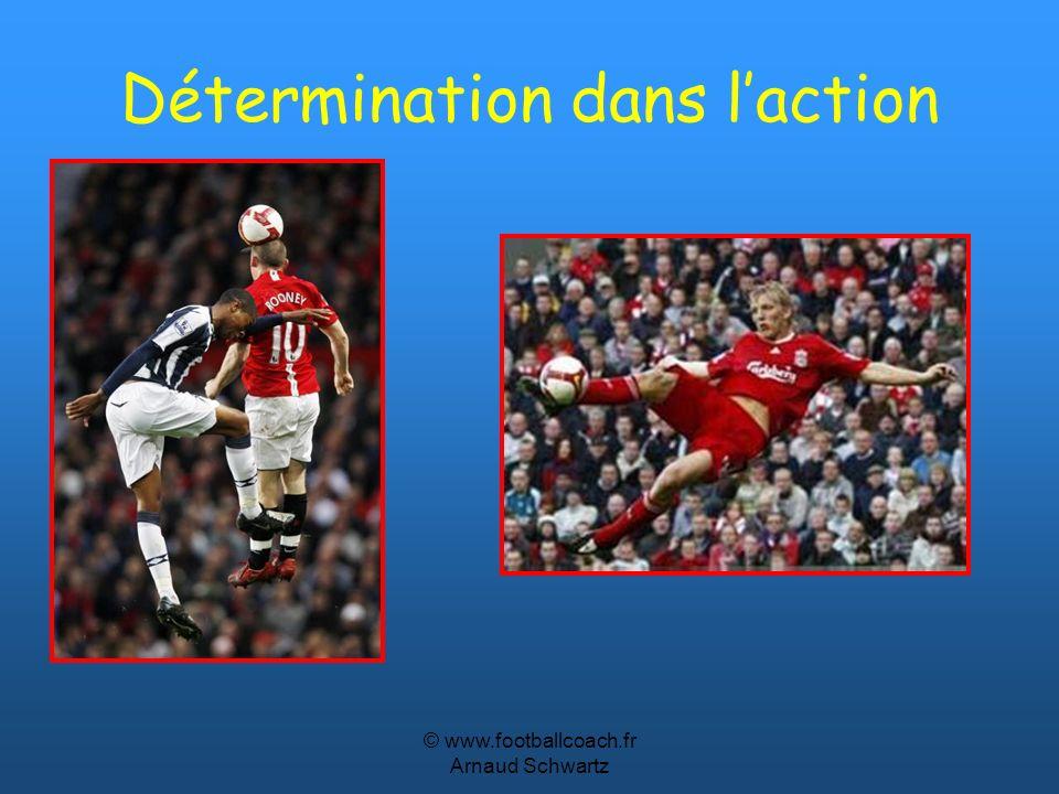 © www.footballcoach.fr Arnaud Schwartz Détermination dans laction