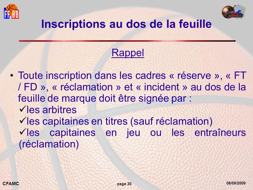 08/09/2009 CFAMC page 30 Inscriptions au dos de la feuille Rappel Toute inscription dans les cadres « réserve », « FT / FD », « réclamation » et « incident » au dos de la feuille de marque doit être signée par : les arbitres les capitaines en titres (sauf réclamation) les capitaines en jeu ou les entraîneurs (réclamation)