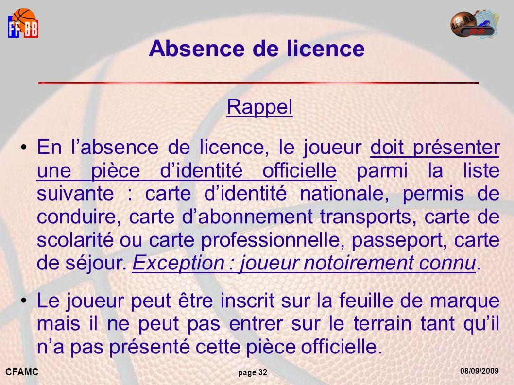 08/09/2009 CFAMC page 32 Absence de licence Rappel En labsence de licence, le joueur doit présenter une pièce didentité officielle parmi la liste suivante : carte didentité nationale, permis de conduire, carte dabonnement transports, carte de scolarité ou carte professionnelle, passeport, carte de séjour.