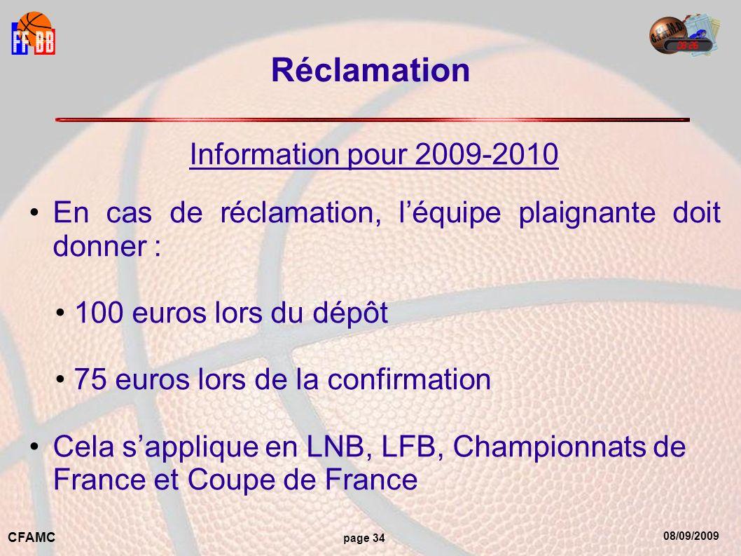 08/09/2009 CFAMC page 34 Réclamation Information pour 2009-2010 En cas de réclamation, léquipe plaignante doit donner : 100 euros lors du dépôt 75 euros lors de la confirmation Cela sapplique en LNB, LFB, Championnats de France et Coupe de France