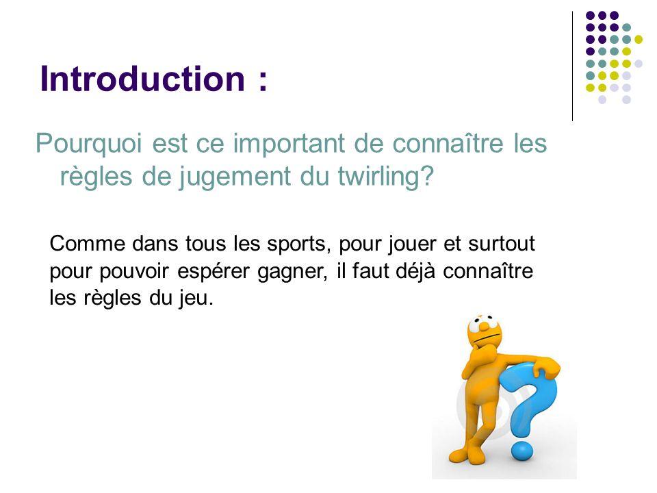 Introduction : Pourquoi est ce important de connaître les règles de jugement du twirling? Comme dans tous les sports, pour jouer et surtout pour pouvo
