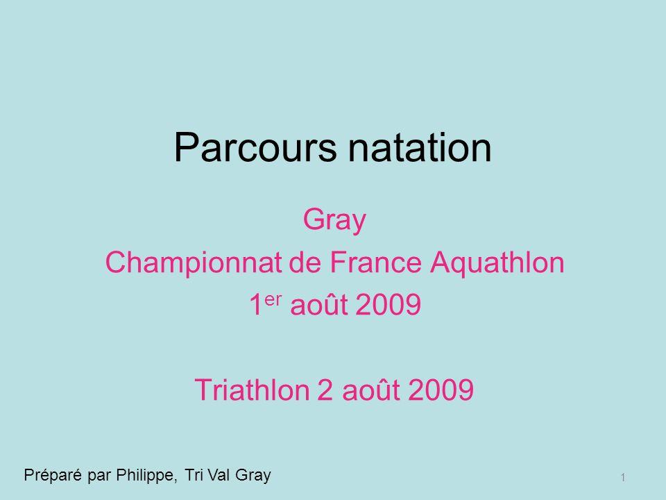 1 Parcours natation Gray Championnat de France Aquathlon 1 er août 2009 Triathlon 2 août 2009 Préparé par Philippe, Tri Val Gray