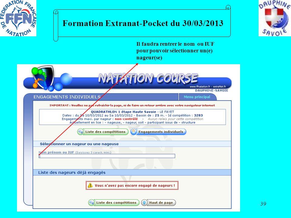 39 Formation Extranat-Pocket du 30/03/2013 Il faudra rentrer le nom ou IUF pour pouvoir sélectionner un(e) nageur(se)
