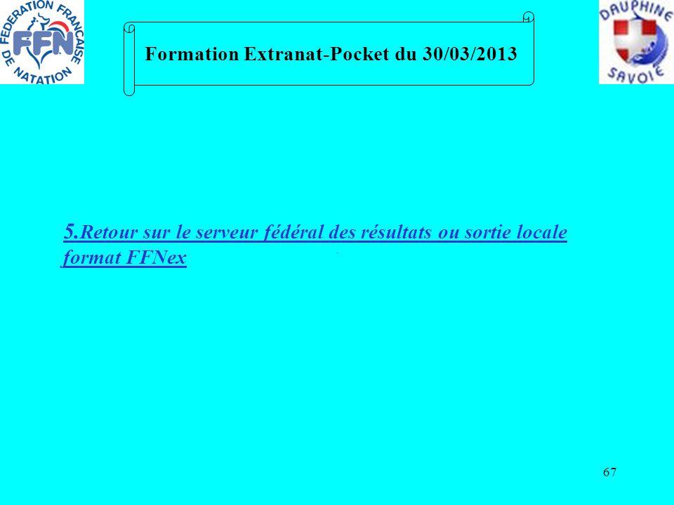 67 Formation Extranat-Pocket du 30/03/2013 5. Retour sur le serveur fédéral des résultats ou sortie locale format FFNex