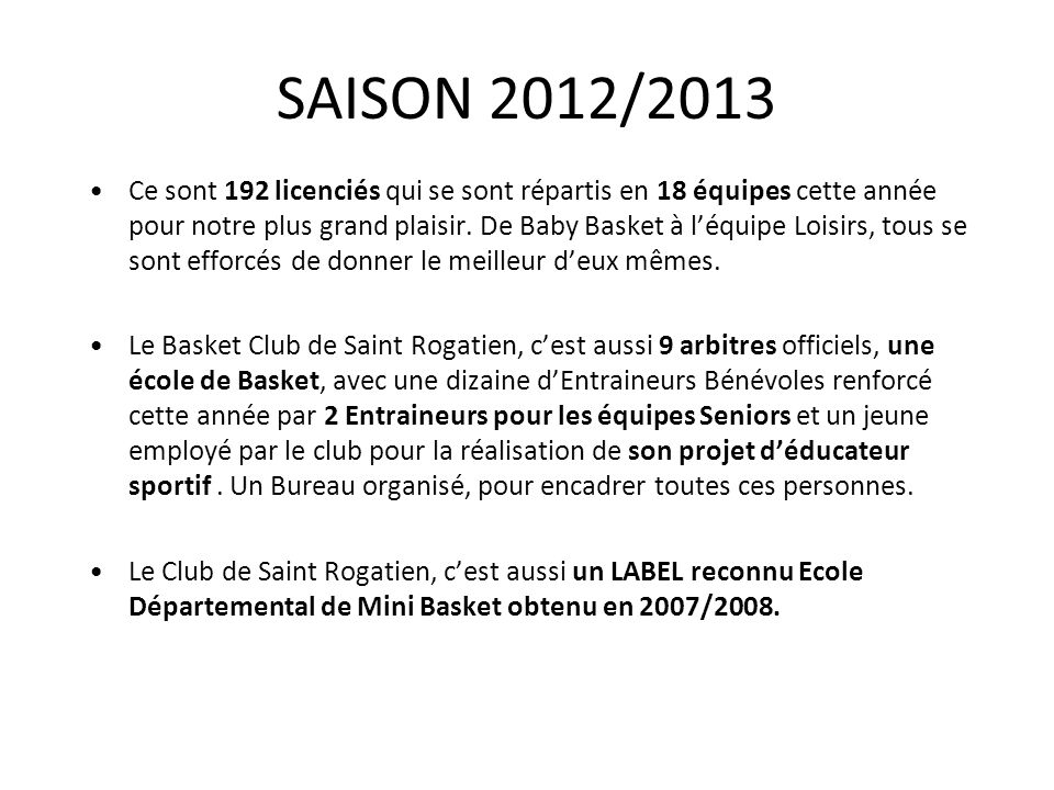 SAISON 2012/2013 Ce sont 192 licenciés qui se sont répartis en 18 équipes cette année pour notre plus grand plaisir. De Baby Basket à léquipe Loisirs,