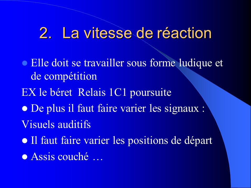 2.La vitesse de réaction Elle doit se travailler sous forme ludique et de compétition EX le béret Relais 1C1 poursuite De plus il faut faire varier le