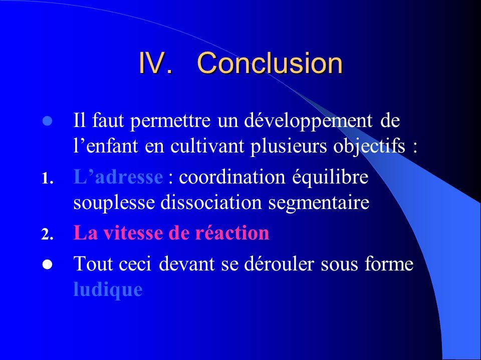 IV.Conclusion Il faut permettre un développement de lenfant en cultivant plusieurs objectifs : 1. Ladresse : coordination équilibre souplesse dissocia
