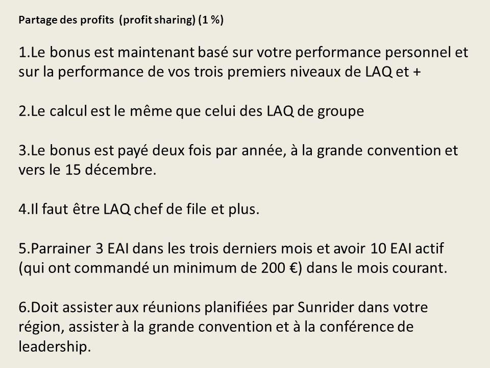 Partage des profits (profit sharing) (1 %) 1.Le bonus est maintenant basé sur votre performance personnel et sur la performance de vos trois premiers niveaux de LAQ et + 2.Le calcul est le même que celui des LAQ de groupe 3.Le bonus est payé deux fois par année, à la grande convention et vers le 15 décembre.