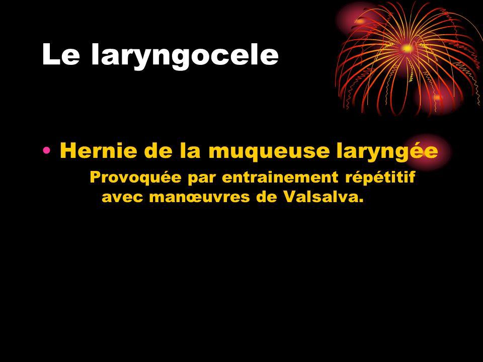 Le laryngocele Hernie de la muqueuse laryngée Provoquée par entrainement répétitif avec manœuvres de Valsalva.