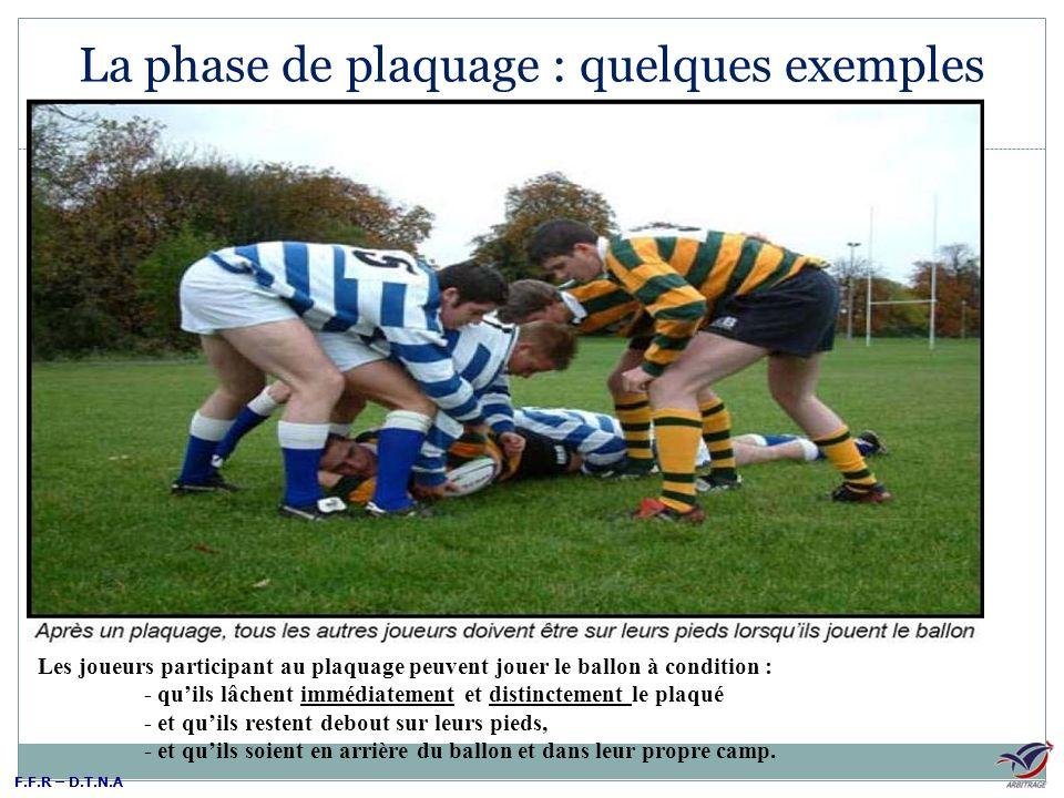 F.F.R – D.T.N.A La phase de plaquage : quelques exemples Les joueurs participant au plaquage peuvent jouer le ballon à condition : - quils lâchent imm