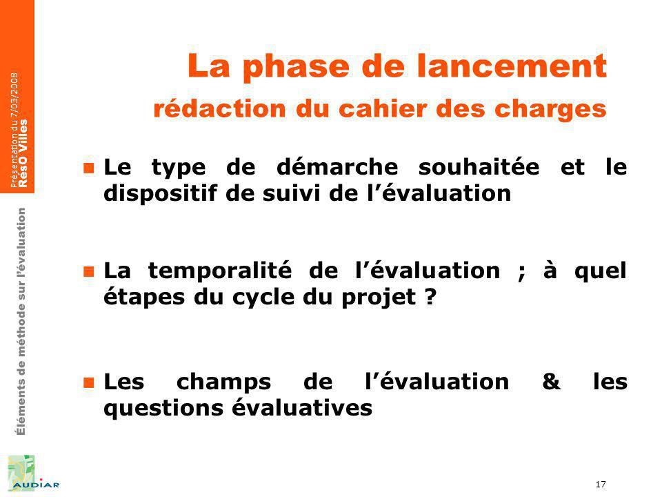 Éléments de méthode sur lévaluation Présentation du 7/03/2008 RésO Villes 17 La phase de lancement rédaction du cahier des charges Le type de démarche souhaitée et le dispositif de suivi de lévaluation La temporalité de lévaluation ; à quel étapes du cycle du projet .