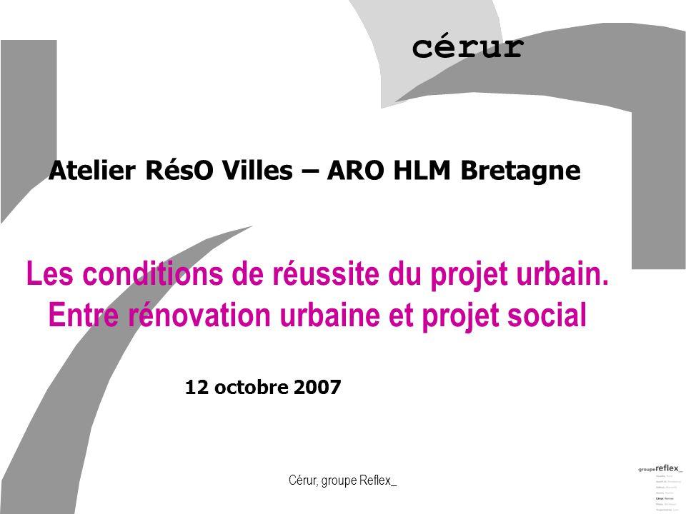 Cérur, groupe Reflex_ cérur 12 octobre 2007 Les conditions de réussite du projet urbain. Entre rénovation urbaine et projet social Atelier RésO Villes