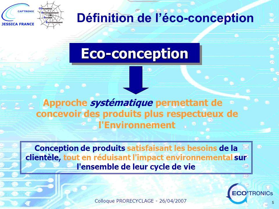Colloque PRORECYCLAGE - 26/04/2007 5 Eco-conceptionEco-conception Approche systématique permettant de concevoir des produits plus respectueux de l'Env
