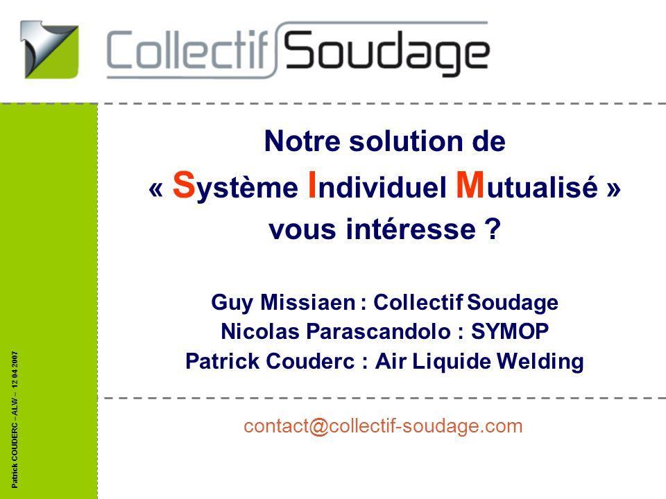 Patrick COUDERC – ALW – 12 04 2007 Notre solution de « S ystème I ndividuel M utualisé » vous intéresse ? Guy Missiaen : Collectif Soudage Nicolas Par