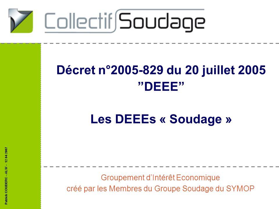 Patrick COUDERC – ALW – 12 04 2007 Décret n°2005-829 du 20 juillet 2005 DEEE Les DEEEs « Soudage » Groupement dIntérêt Economique créé par les Membres