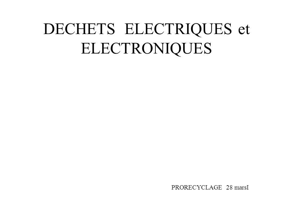 DECHETS ELECTRIQUES et ELECTRONIQUES PRORECYCLAGE 28 marsI