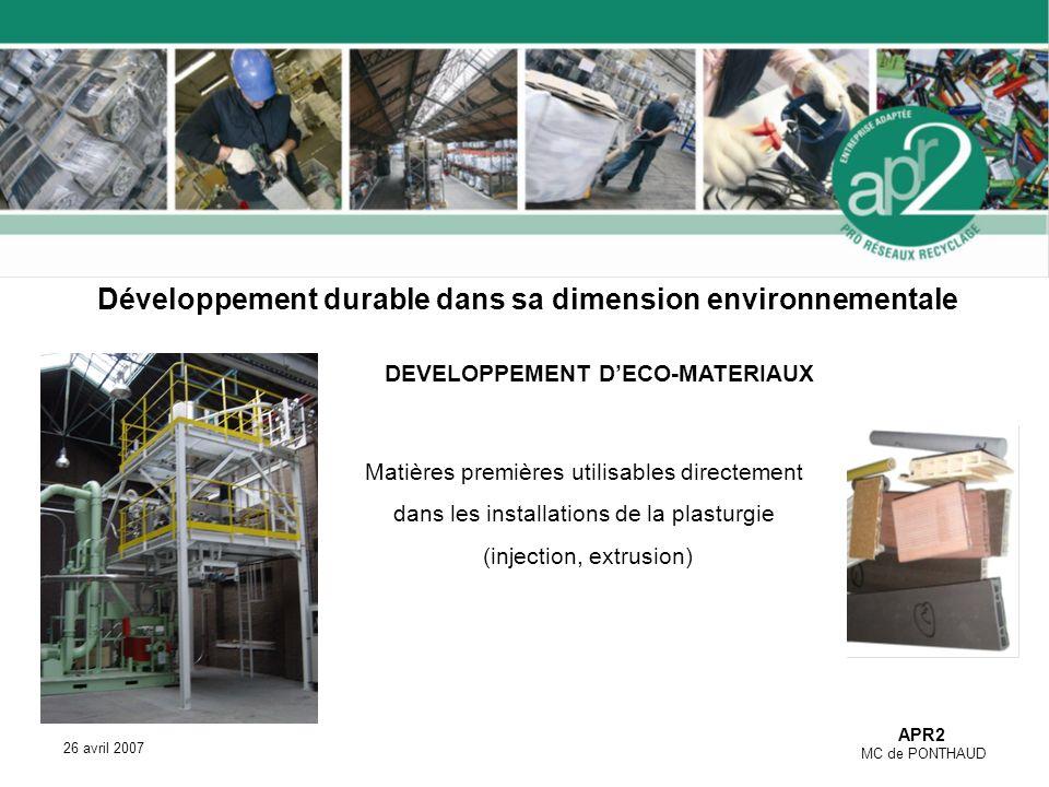 APR2 MC de PONTHAUD 26 avril 2007 DEVELOPPEMENT DECO-MATERIAUX Matières premières utilisables directement dans les installations de la plasturgie (injection, extrusion) Développement durable dans sa dimension environnementale