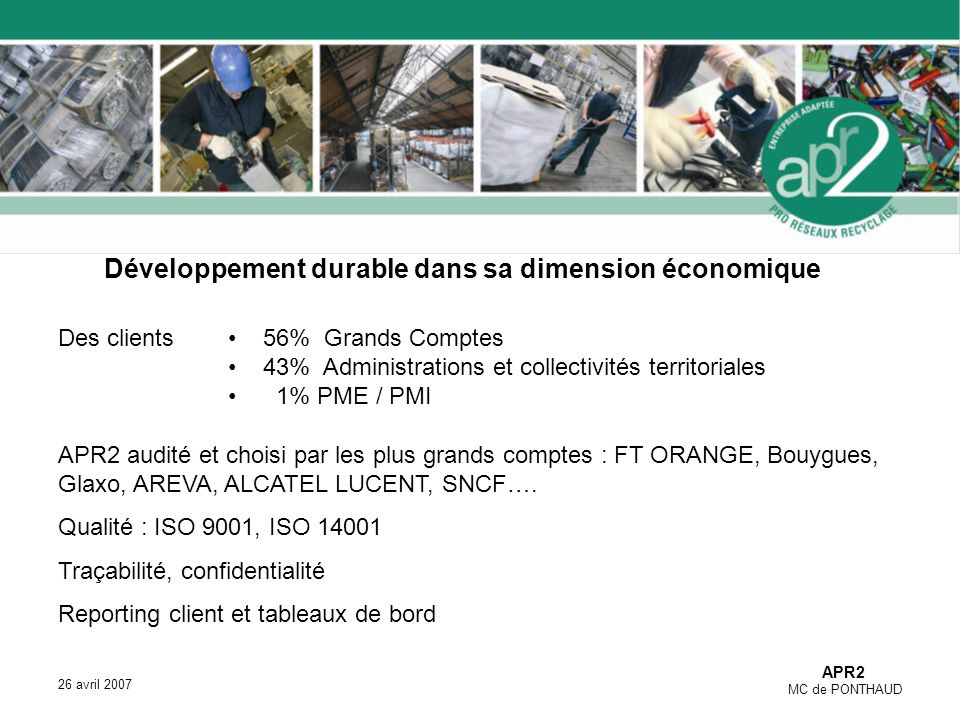 APR2 MC de PONTHAUD 26 avril 2007 Développement durable dans sa dimension économique Des clients 56% Grands Comptes 43% Administrations et collectivités territoriales 1% PME / PMI APR2 audité et choisi par les plus grands comptes : FT ORANGE, Bouygues, Glaxo, AREVA, ALCATEL LUCENT, SNCF….