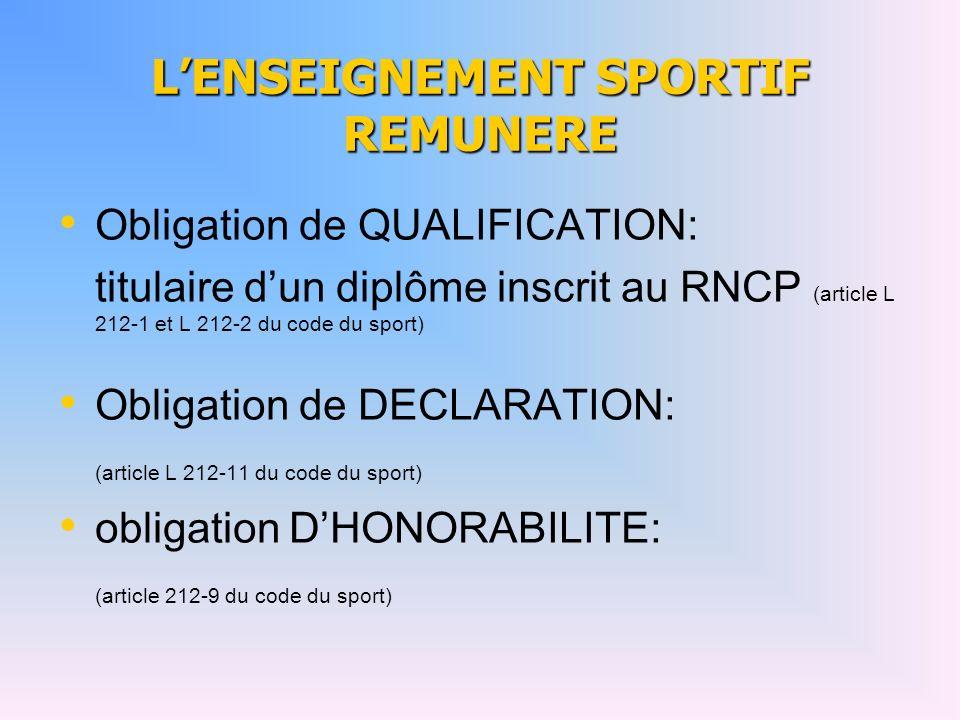 LENSEIGNEMENT SPORTIF REMUNERE Obligation de QUALIFICATION: titulaire dun diplôme inscrit au RNCP (article L 212-1 et L 212-2 du code du sport) Obligation de DECLARATION: (article L 212-11 du code du sport) obligation DHONORABILITE: (article 212-9 du code du sport)