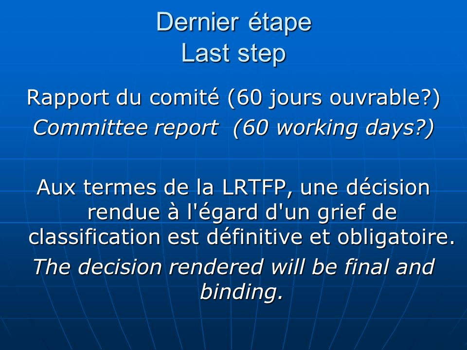 Dernier étape Last step Rapport du comité (60 jours ouvrable ) Committee report (60 working days ) Aux termes de la LRTFP, une décision rendue à l égard d un grief de classification est définitive et obligatoire.