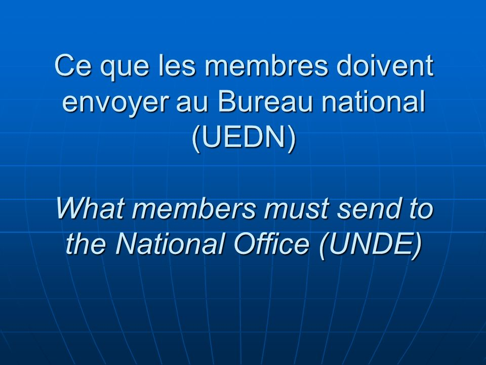 Ce que les membres doivent envoyer au Bureau national (UEDN) What members must send to the National Office (UNDE)