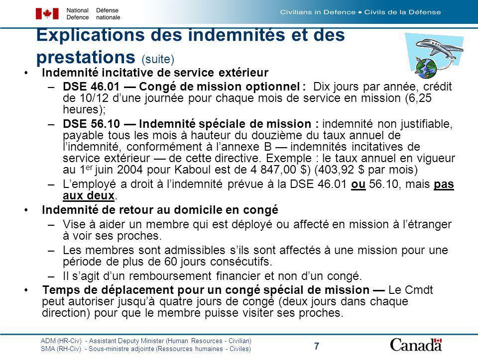 ADM (HR-Civ) - Assistant Deputy Minister (Human Resources - Civilian) SMA (RH-Civ) - Sous-ministre adjointe (Ressources humaines - Civiles) 7 Explications des indemnités et des prestations (suite) Indemnité incitative de service extérieur –DSE 46.01 Congé de mission optionnel : Dix jours par année, crédit de 10/12 dune journée pour chaque mois de service en mission (6,25 heures); –DSE 56.10 Indemnité spéciale de mission : indemnité non justifiable, payable tous les mois à hauteur du douzième du taux annuel de lindemnité, conformément à lannexe B indemnités incitatives de service extérieur de cette directive.