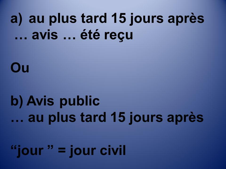 a)au plus tard 15 jours après … avis … été reçu Ou b) Avis public … au plus tard 15 jours après jour = jour civil