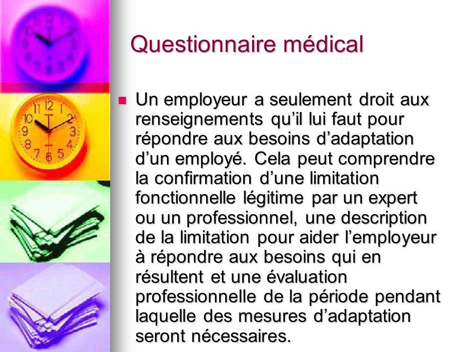 Questionnaire médical Un employeur a seulement droit aux renseignements quil lui faut pour répondre aux besoins dadaptation dun employé. Cela peut com